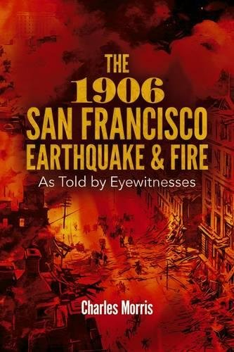 The 1906 San Francisco Earthquake and Fire: As Told by Eyewitnesses: Charles Morris