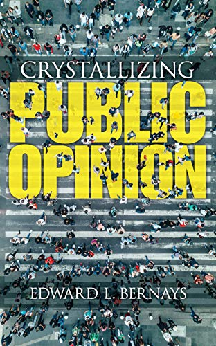 Crystallizing Public Opinion: Bernays, Edward