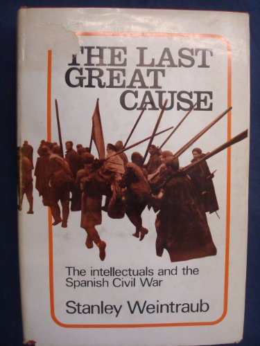 The Last Great Cause: The Intellectuals and the Spanish Civil War: Weintraub, Stanley