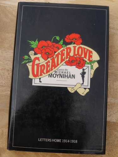 Greater Love: Letters Home, 1914-1918: Moynihan, Michael (Edited By.)
