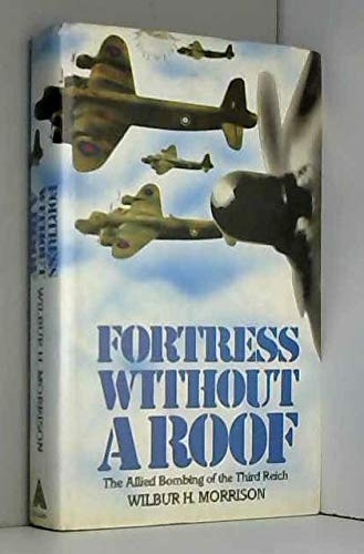 Fortress Without a Roof - The Allied Bombing of the Third Reich: Wilbur H. Morrison