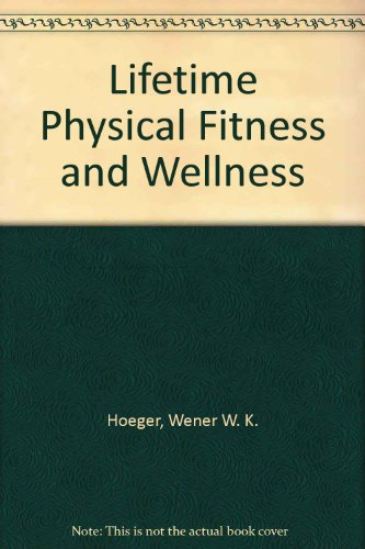 Lifetime Physical Fitness and Wellness: Wener W.K. Hoeger
