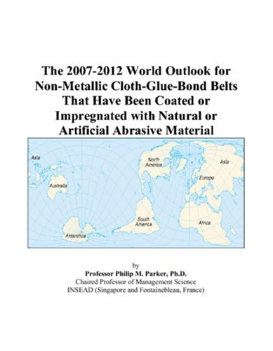 9780497298029: The 2007-2012 World Outlook for Non-Metallic Cloth-Glue-Bond Belts That Have Been Coated or Impregnated with Natural or Artificial Abrasive Material
