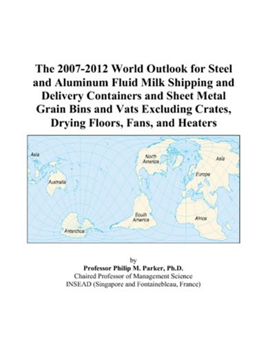 9780497304966: The 2007-2012 World Outlook for Steel and Aluminum Fluid Milk Shipping and Delivery Containers and Sheet Metal Grain Bins and Vats Excluding Crates, Drying Floors, Fans, and Heaters