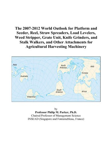 9780497309114: The 2007-2012 World Outlook for Platform and Seeder, Reel, Straw Spreaders, Load Levelers, Weed Stripper, Grate Unit, Knife Grinders, and Stalk ... for Agricultural Harvesting Machinery