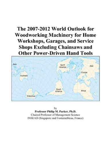 9780497311506: The 2007-2012 World Outlook for Woodworking Machinery for Home Workshops, Garages, and Service Shops Excluding Chainsaws and Other Power-Driven Hand Tools