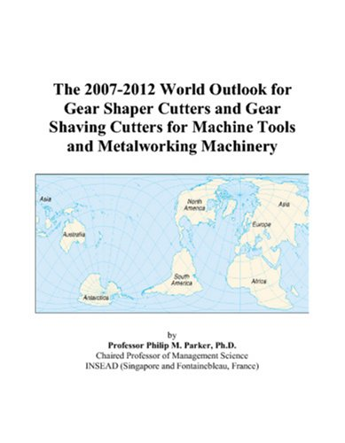 9780497312862: The 2007-2012 World Outlook for Gear Shaper Cutters and Gear Shaving Cutters for Machine Tools and Metalworking Machinery