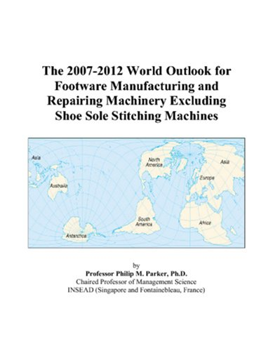 9780497313463: The 2007-2012 World Outlook for Footware Manufacturing and Repairing Machinery Excluding Shoe Sole Stitching Machines