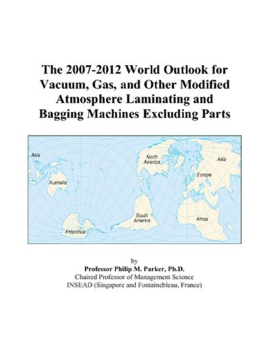 9780497316198: The 2007-2012 World Outlook for Vacuum, Gas, and Other Modified Atmosphere Laminating and Bagging Machines Excluding Parts