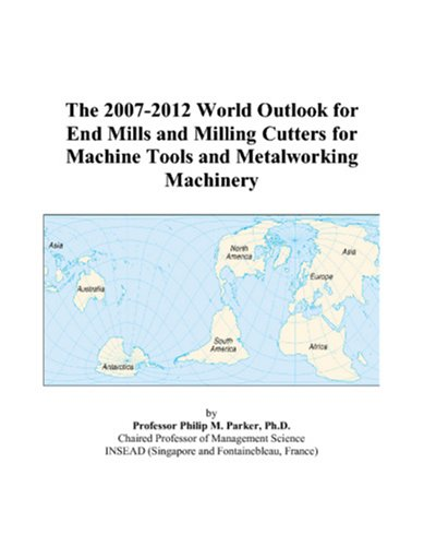 The 2007-2012 World Outlook for End Mills: Philip M. Parker