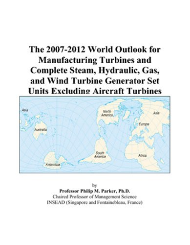 9780497318680: The 2007-2012 World Outlook for Manufacturing Turbines and Complete Steam, Hydraulic, Gas, and Wind Turbine Generator Set Units Excluding Aircraft Turbines