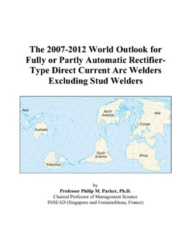 9780497321888: The 2007-2012 World Outlook for Fully or Partly Automatic Rectifier-Type Direct Current Arc Welders Excluding Stud Welders