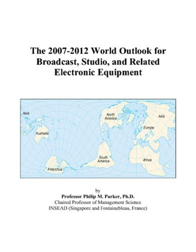 9780497323875: The 2007-2012 World Outlook for Broadcast, Studio, and Related Electronic Equipment