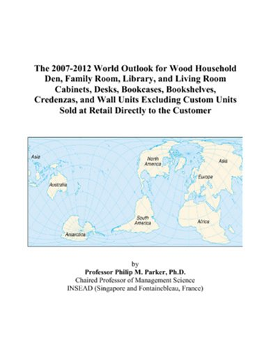 9780497329952: The 2007-2012 World Outlook for Wood Household Den, Family Room, Library, and Living Room Cabinets, Desks, Bookcases, Bookshelves, Credenzas, and Wall ... Units Sold at Retail Directly to the Customer