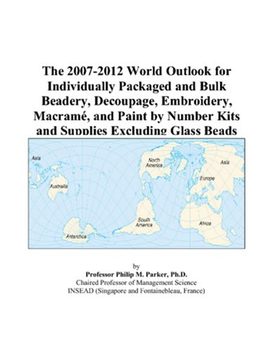 9780497334239: The 2007-2012 World Outlook for Individually Packaged and Bulk Beadery, Decoupage, Embroidery, Macram�, and Paint by Number Kits and Supplies Excluding Glass Beads