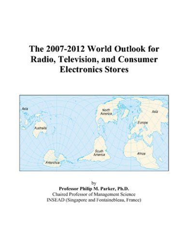 9780497340261: The 2007-2012 World Outlook for Radio, Television, and Consumer Electronics Stores