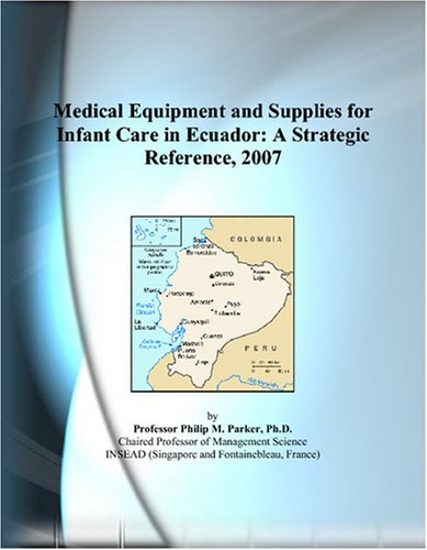 9780497359256: Medical Equipment and Supplies for Infant Care in Ecuador: A Strategic Reference, 2007