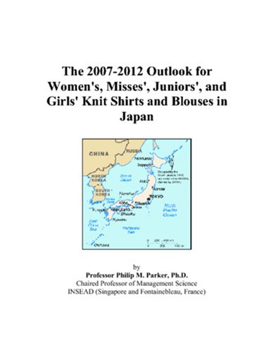 9780497384845: The 2007-2012 Outlook for Women's, Misses', Juniors', and Girls' Knit Shirts and Blouses in Japan