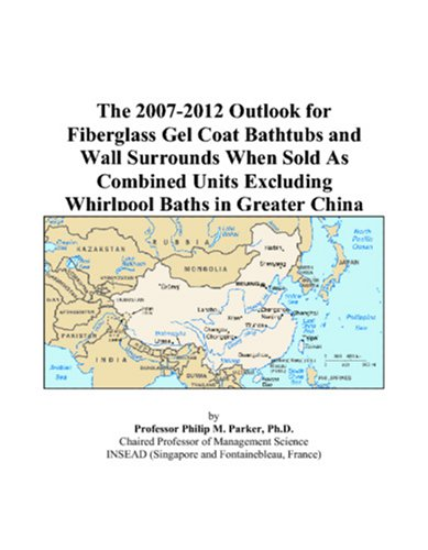 9780497409906: The 2007-2012 Outlook for Fiberglass Gel Coat Bathtubs and Wall Surrounds When Sold As Combined Units Excluding Whirlpool Baths in Greater China