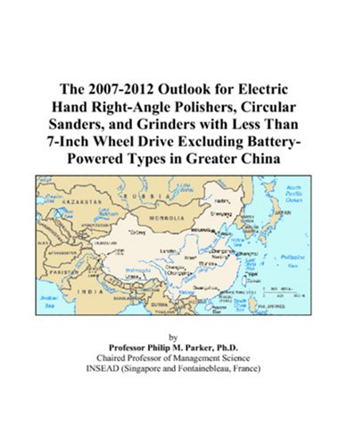 9780497416720: The 2007-2012 Outlook for Electric Hand Right-Angle Polishers, Circular Sanders, and Grinders with Less Than 7-Inch Wheel Drive Excluding Battery-Powered Types in Greater China