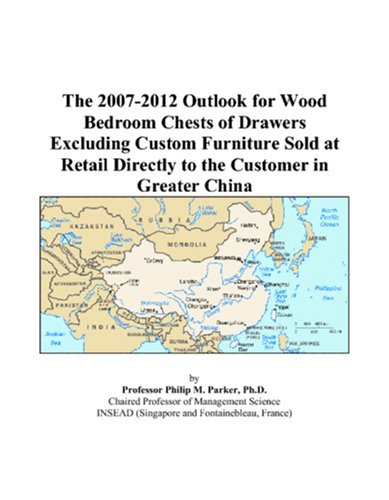 9780497418441: The 2007-2012 Outlook for Wood Bedroom Chests of Drawers Excluding Custom Furniture Sold at Retail Directly to the Customer in Greater China