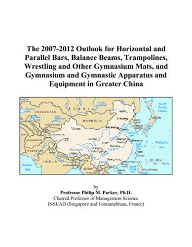 9780497420741: The 2007-2012 Outlook for Horizontal and Parallel Bars, Balance Beams, Trampolines, Wrestling and Other Gymnasium Mats, and Gymnasium and Gymnastic Apparatus and Equipment in Greater China