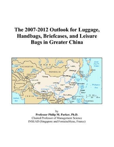 9780497433604: The 2007-2012 Outlook for Luggage, Handbags, Briefcases, and Leisure Bags in Greater China