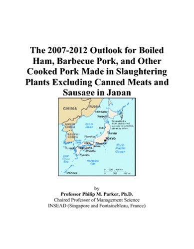9780497439965: The 2007-2012 Outlook for Boiled Ham, Barbecue Pork, and Other Cooked Pork Made in Slaughtering Plants Excluding Canned Meats and Sausage in Japan