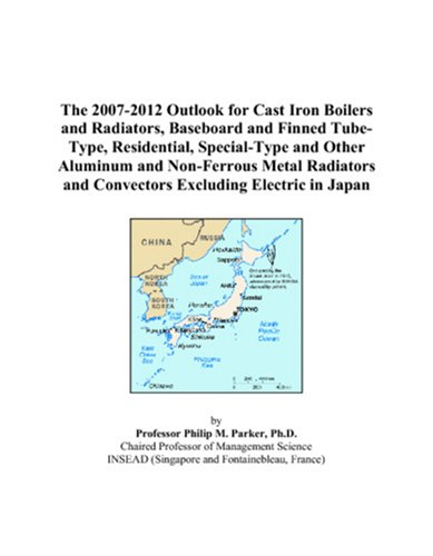 9780497448660: The 2007-2012 Outlook for Cast Iron Boilers and Radiators, Baseboard and Finned Tube-Type, Residential, Special-Type and Other Aluminum and ... and Convectors Excluding Electric in Japan
