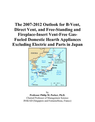 9780497448684: The 2007-2012 Outlook for B-Vent, Direct Vent, and Free-Standing and Fireplace-Insert Vent-Free Gas-Fueled Domestic Hearth Appliances Excluding Electric and Parts in Japan