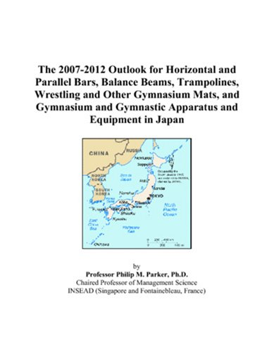 9780497455392: The 2007-2012 Outlook for Horizontal and Parallel Bars, Balance Beams, Trampolines, Wrestling and Other Gymnasium Mats, and Gymnasium and Gymnastic Apparatus and Equipment in Japan