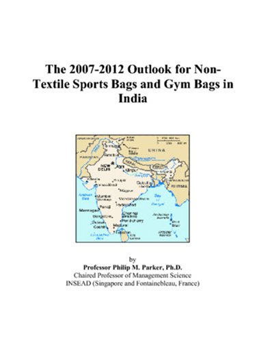 9780497486013: The 2007-2012 Outlook for Non-Textile Sports Bags and Gym Bags in India