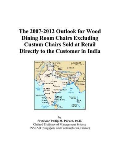 9780497502737: The 2007-2012 Outlook for Wood Dining Room Chairs Excluding Custom Chairs Sold at Retail Directly to the Customer in India