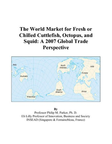 9780497576639: The World Market for Fresh or Chilled Cuttlefish, Octopus, and Squid: A 2007 Global Trade Perspective