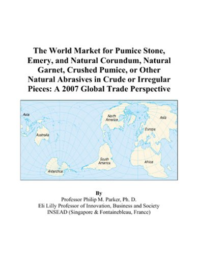 9780497580384: The World Market for Pumice Stone, Emery, and Natural Corundum, Natural Garnet, Crushed Pumice, or Other Natural Abrasives in Crude or Irregular Pieces: A 2007 Global Trade Perspective