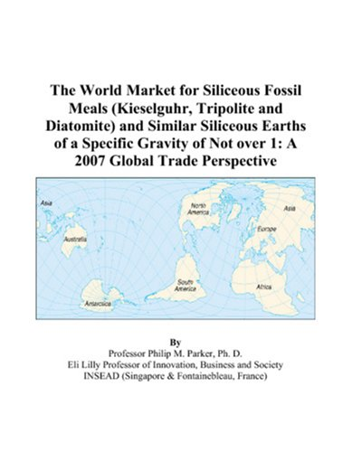 9780497580582: The World Market for Siliceous Fossil Meals (Kieselguhr, Tripolite and Diatomite) and Similar Siliceous Earths of a Specific Gravity of Not over 1: A 2007 Global Trade Perspective