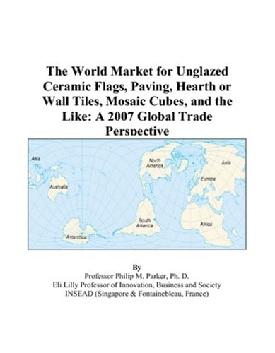 9780497589684: The World Market for Unglazed Ceramic Flags, Paving, Hearth or Wall Tiles, Mosaic Cubes, and the Like: A 2007 Global Trade Perspective