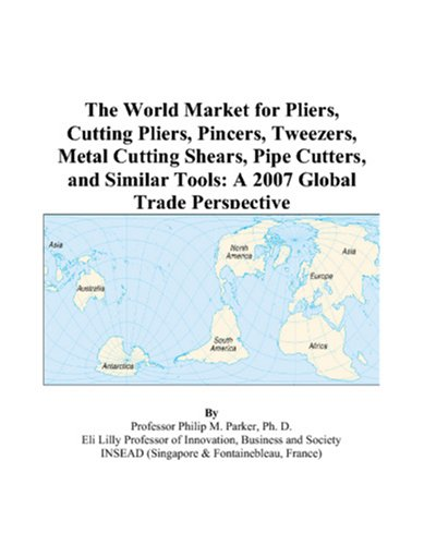 9780497592684: The World Market for Pliers, Cutting Pliers, Pincers, Tweezers, Metal Cutting Shears, Pipe Cutters, and Similar Tools: A 2007 Global Trade Perspective