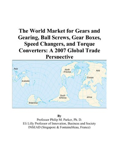 9780497596132: The World Market for Gears and Gearing, Ball Screws, Gear Boxes, Speed Changers, and Torque Converters: A 2007 Global Trade Perspective