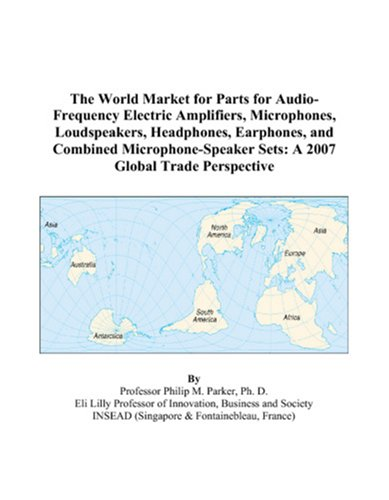 9780497596811: The World Market for Parts for Audio-Frequency Electric Amplifiers, Microphones, Loudspeakers, Headphones, Earphones, and Combined Microphone-Speaker Sets: A 2007 Global Trade Perspective