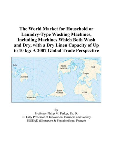 9780497597290: The World Market for Household or Laundry-Type Washing Machines, Including Machines Which Both Wash and Dry, with a Dry Linen Capacity of Up to 10 kg: A 2007 Global Trade Perspective