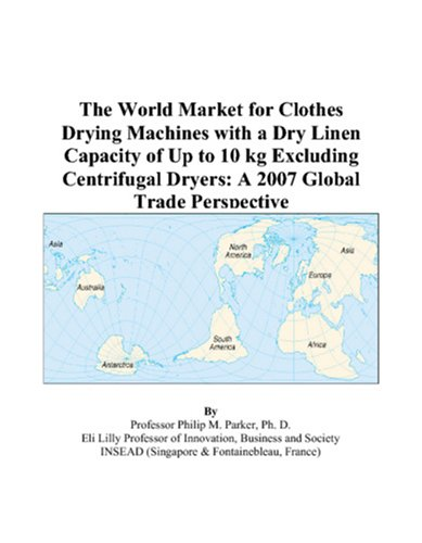 9780497597306: The World Market for Clothes Drying Machines with a Dry Linen Capacity of Up to 10 kg Excluding Centrifugal Dryers: A 2007 Global Trade Perspective