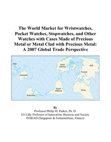 9780497600723: The World Market for Wristwatches, Pocket Watches, Stopwatches, and Other Watches with Cases Made of Precious Metal or Metal Clad with Precious Metal: A 2007 Global Trade Perspective
