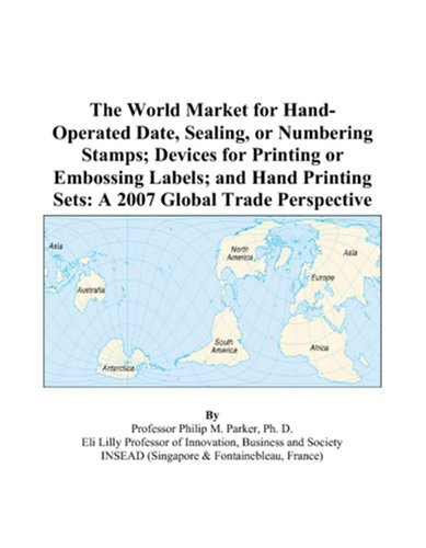 9780497601584: The World Market for Hand-Operated Date, Sealing, or Numbering Stamps; Devices for Printing or Embossing Labels; and Hand Printing Sets: A 2007 Global Trade Perspective