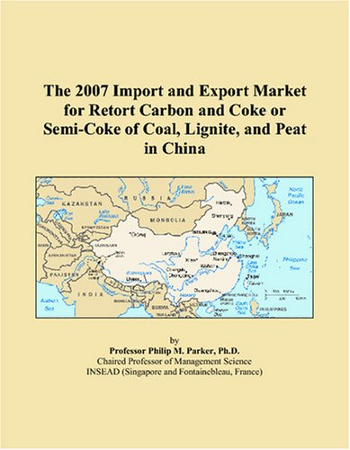9780497603144: The 2007 Import and Export Market for Retort Carbon and Coke or Semi-Coke of Coal, Lignite, and Peat in China