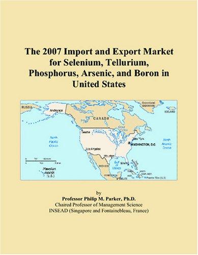 The 2007 Import and Export Market for Selenium, Tellurium, Phosphorus, Arsenic, and Boron in United...