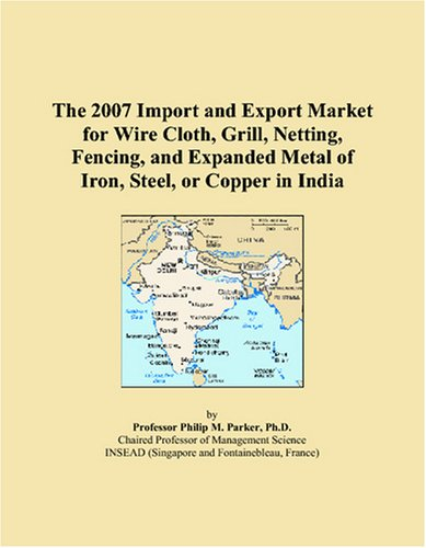 9780497644086: The 2007 Import and Export Market for Wire Cloth, Grill, Netting, Fencing, and Expanded Metal of Iron, Steel, or Copper in India