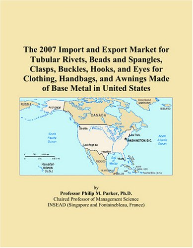 9780497646417: The 2007 Import and Export Market for Tubular Rivets, Beads and Spangles, Clasps, Buckles, Hooks, and Eyes for Clothing, Handbags, and Awnings Made of Base Metal in United States
