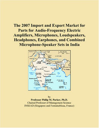 9780497659974: The 2007 Import and Export Market for Parts for Audio-Frequency Electric Amplifiers, Microphones, Loudspeakers, Headphones, Earphones, and Combined Microphone-Speaker Sets in India