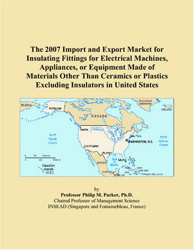 9780497661496: The 2007 Import and Export Market for Insulating Fittings for Electrical Machines, Appliances, or Equipment Made of Materials Other Than Ceramics or Plastics Excluding Insulators in United States